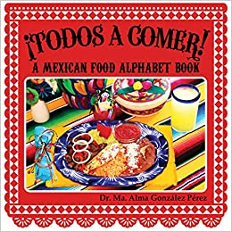 Todos a comer!  A Mexican Food Alphabet Book